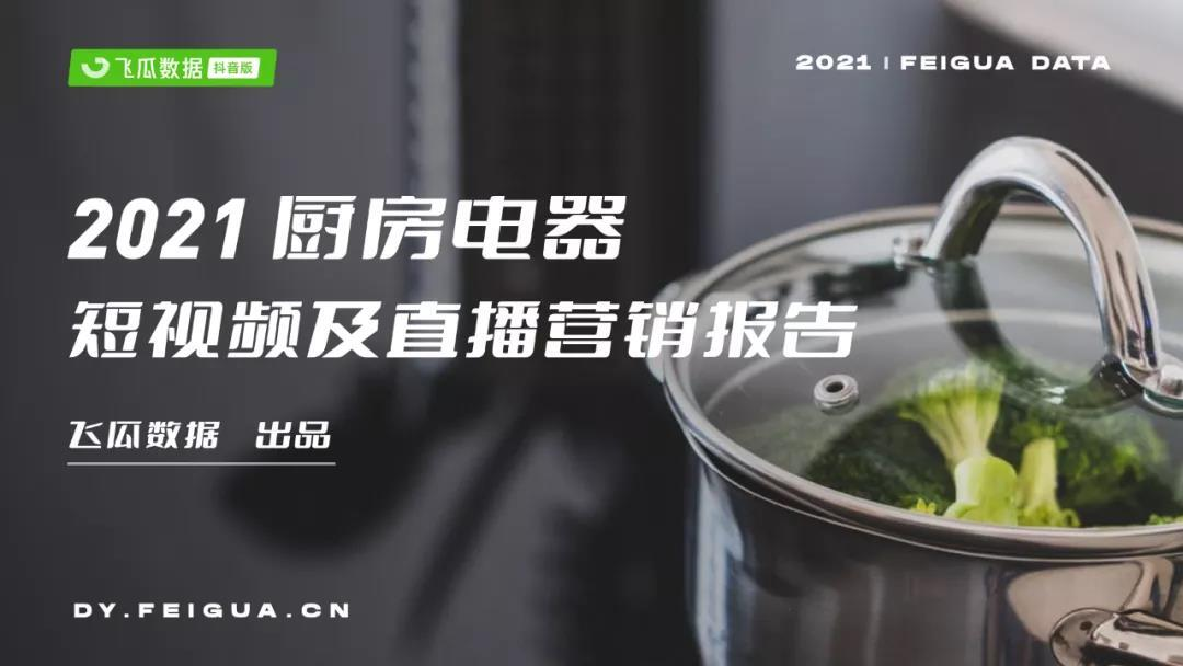 2021抖音厨房电器短视频直播营销数据报告:销售额增长超300%